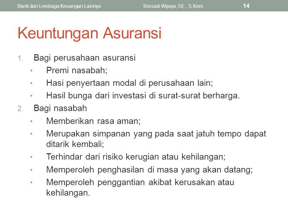 Keuntungan Asuransi 1. Bagi perusahaan asuransi Premi nasabah; Hasi penyertaan modal di perusahaan lain; Hasil bunga dari investasi di surat-surat ber