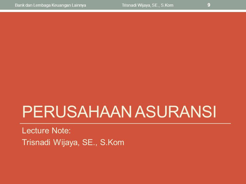 PERUSAHAAN ASURANSI Lecture Note: Trisnadi Wijaya, SE., S.Kom Bank dan Lembaga Keuangan LainnyaTrisnadi Wijaya, SE., S.Kom 9
