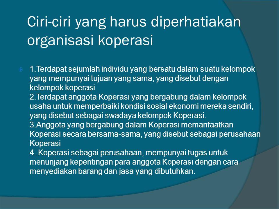 Ciri-ciri yang harus diperhatiakan organisasi koperasi  1.Terdapat sejumlah individu yang bersatu dalam suatu kelompok yang mempunyai tujuan yang sam