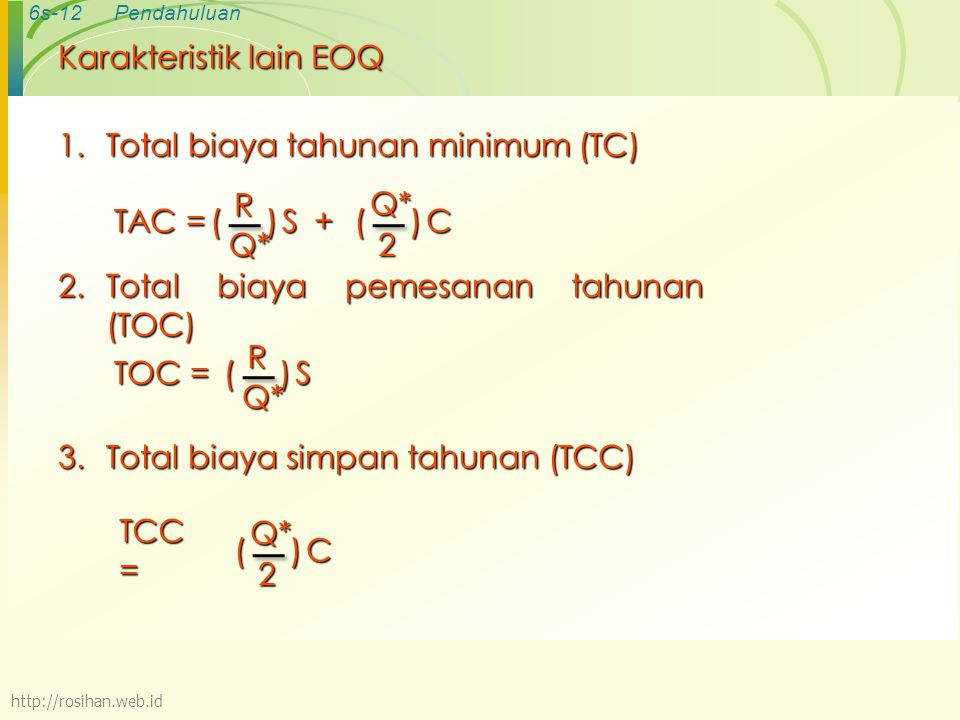 6s-12Pendahuluan Karakteristik lain EOQ 1.Total biaya tahunan minimum (TC) TAC = () R Q* S+()Q*2 C 2.Total biaya pemesanan tahunan (TOC) TOC = ()RQ* S TCC = ()Q*2 C 3.Total biaya simpan tahunan (TCC) http://rosihan.web.id