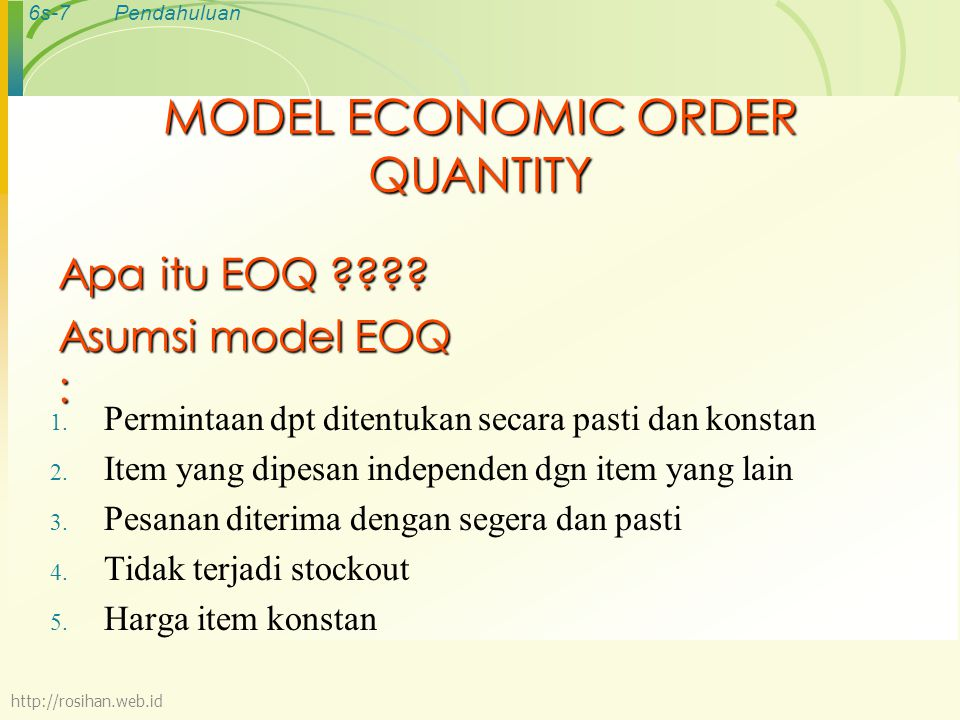 6s-8Pendahuluan MODEL MATEMATIKA EOQ TAC: Total biaya persediaan tahunan TOC: Total biaya pesan TCC: Total biaya simpan R: Jumlah pembelian C: Biaya simpan tahunan dalam rupiah/unit S: Biaya setiap kali pesan Q: kuantitas pemesanan (unit/order) Q*: Kuantitas pemesanan optimum (EOQ) TC: Total biaya persediaan minimum (minimum total inventory cost http://rosihan.web.id