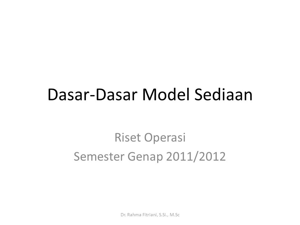 Dasar-Dasar Model Sediaan Riset Operasi Semester Genap 2011/2012 Dr. Rahma Fitriani, S.Si., M.Sc