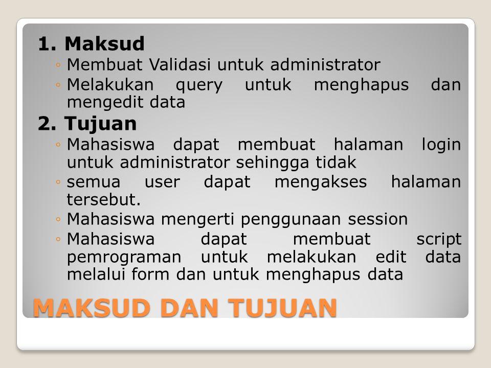 MAKSUD DAN TUJUAN 1. Maksud ◦Membuat Validasi untuk administrator ◦Melakukan query untuk menghapus dan mengedit data 2. Tujuan ◦Mahasiswa dapat membua