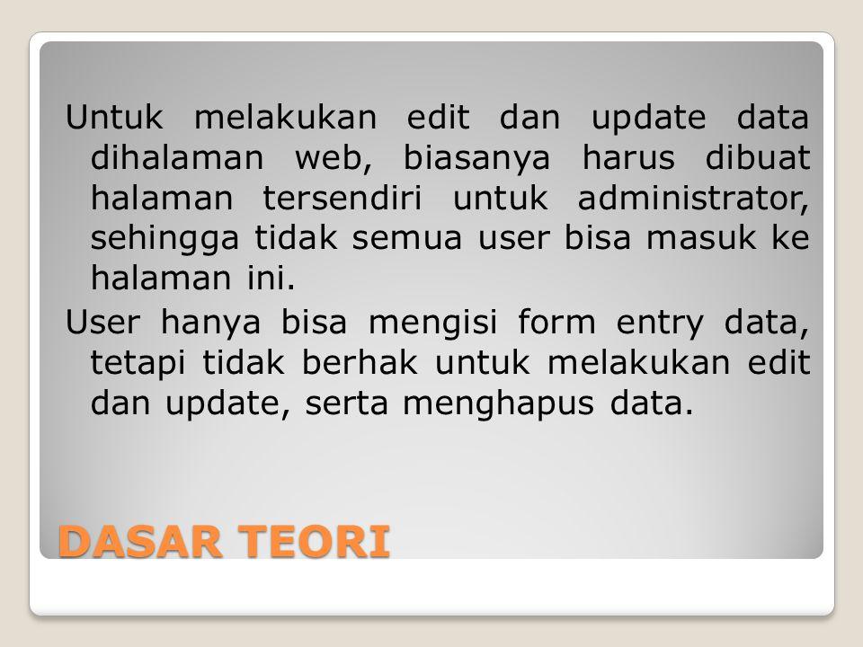 DASAR TEORI Untuk melakukan edit dan update data dihalaman web, biasanya harus dibuat halaman tersendiri untuk administrator, sehingga tidak semua use