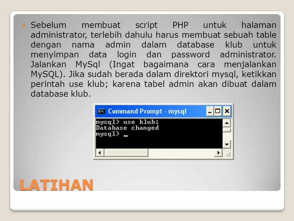 LATIHAN Sebelum membuat script PHP untuk halaman administrator, terlebih dahulu harus membuat sebuah table dengan nama admin dalam database klub untuk
