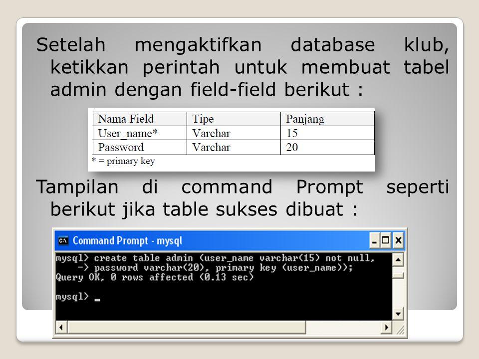Setelah mengaktifkan database klub, ketikkan perintah untuk membuat tabel admin dengan field-field berikut : Tampilan di command Prompt seperti beriku