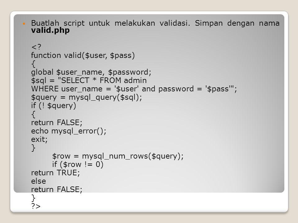 Buatlah script untuk melakukan validasi. Simpan dengan nama valid.php <? function valid($user, $pass) { global $user_name, $password; $sql =