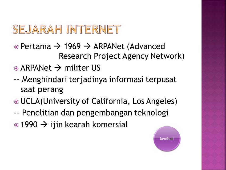  Pertama  1969  ARPANet (Advanced Research Project Agency Network)  ARPANet  militer US -- Menghindari terjadinya informasi terpusat saat perang  UCLA(University of California, Los Angeles) -- Penelitian dan pengembangan teknologi  1990  ijin kearah komersial kembali