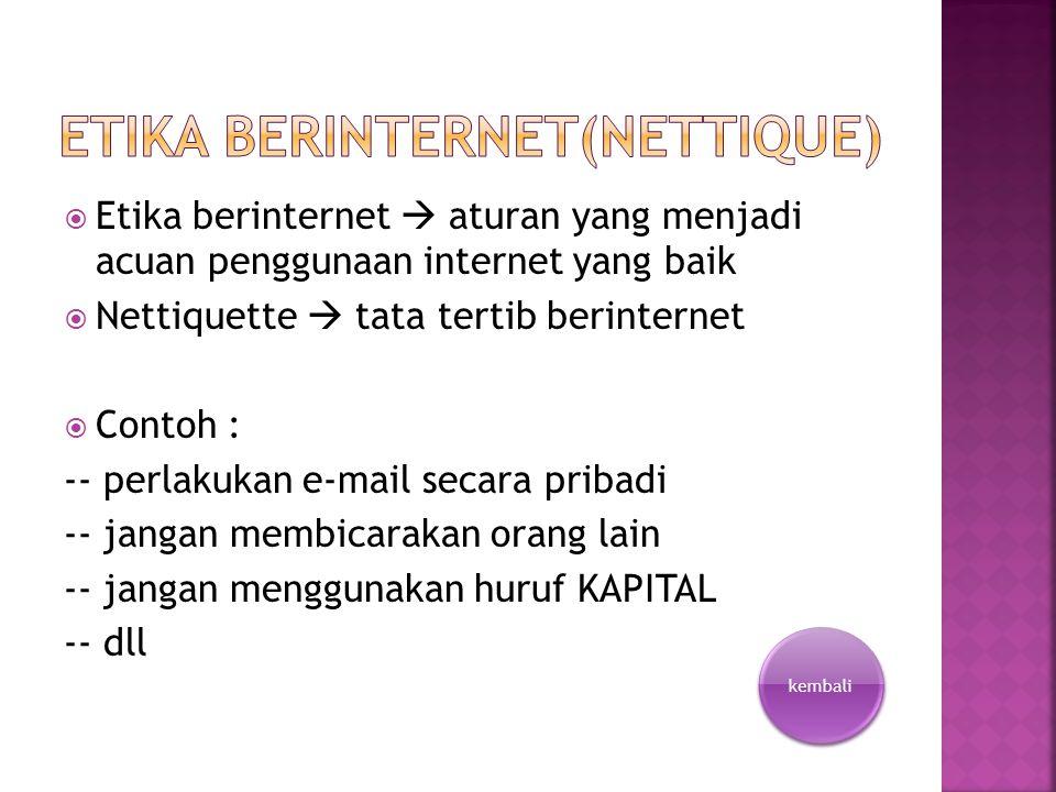  Etika berinternet  aturan yang menjadi acuan penggunaan internet yang baik  Nettiquette  tata tertib berinternet  Contoh : -- perlakukan e-mail secara pribadi -- jangan membicarakan orang lain -- jangan menggunakan huruf KAPITAL -- dll kembali