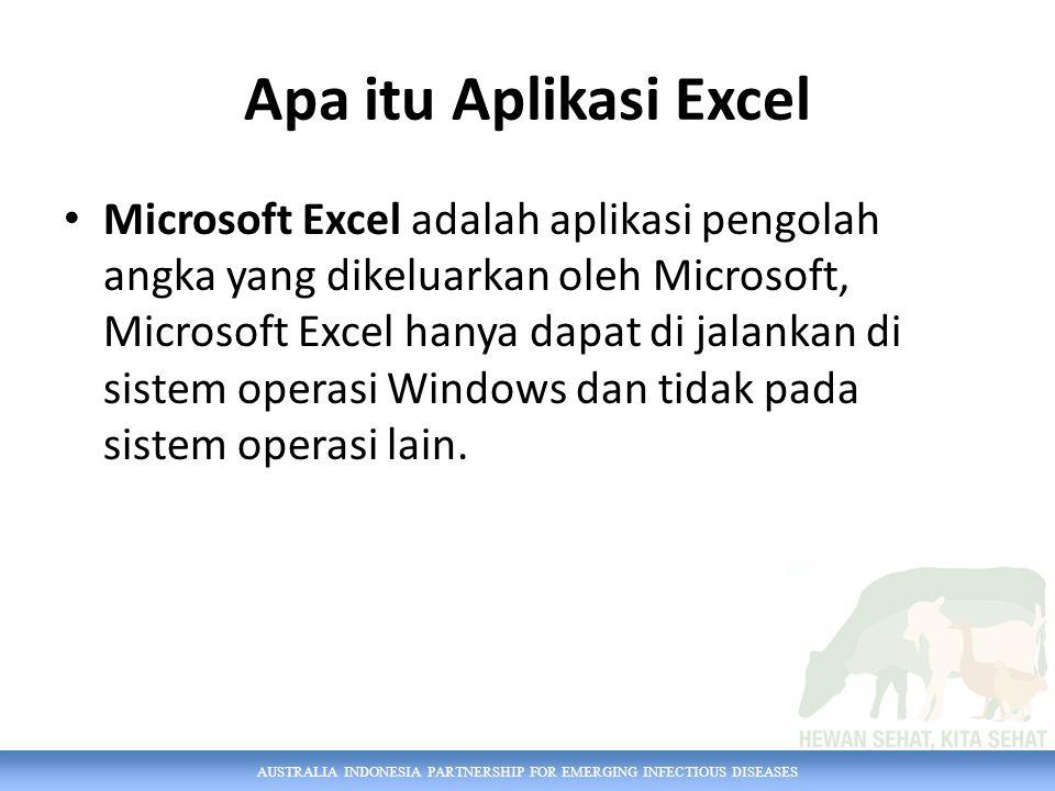 AUSTRALIA INDONESIA PARTNERSHIP FOR EMERGING INFECTIOUS DISEASES Apa itu Aplikasi Excel Microsoft Excel adalah aplikasi pengolah angka yang dikeluarkan oleh Microsoft, Microsoft Excel hanya dapat di jalankan di sistem operasi Windows dan tidak pada sistem operasi lain.