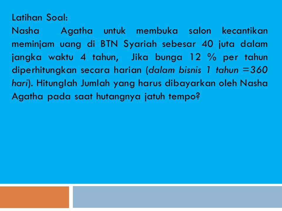 Latihan Soal: Nasha Agatha untuk membuka salon kecantikan meminjam uang di BTN Syariah sebesar 40 juta dalam jangka waktu 4 tahun, Jika bunga 12 % per tahun diperhitungkan secara harian (dalam bisnis 1 tahun =360 hari).
