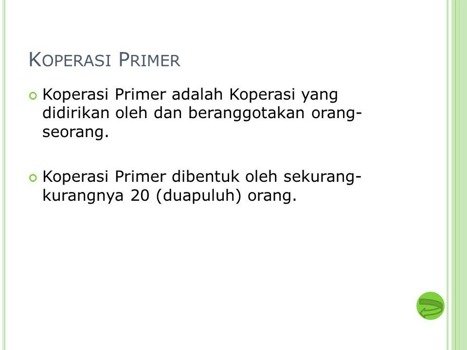 K OPERASI P RIMER Koperasi Primer adalah Koperasi yang didirikan oleh dan beranggotakan orang- seorang. Koperasi Primer dibentuk oleh sekurang- kurang