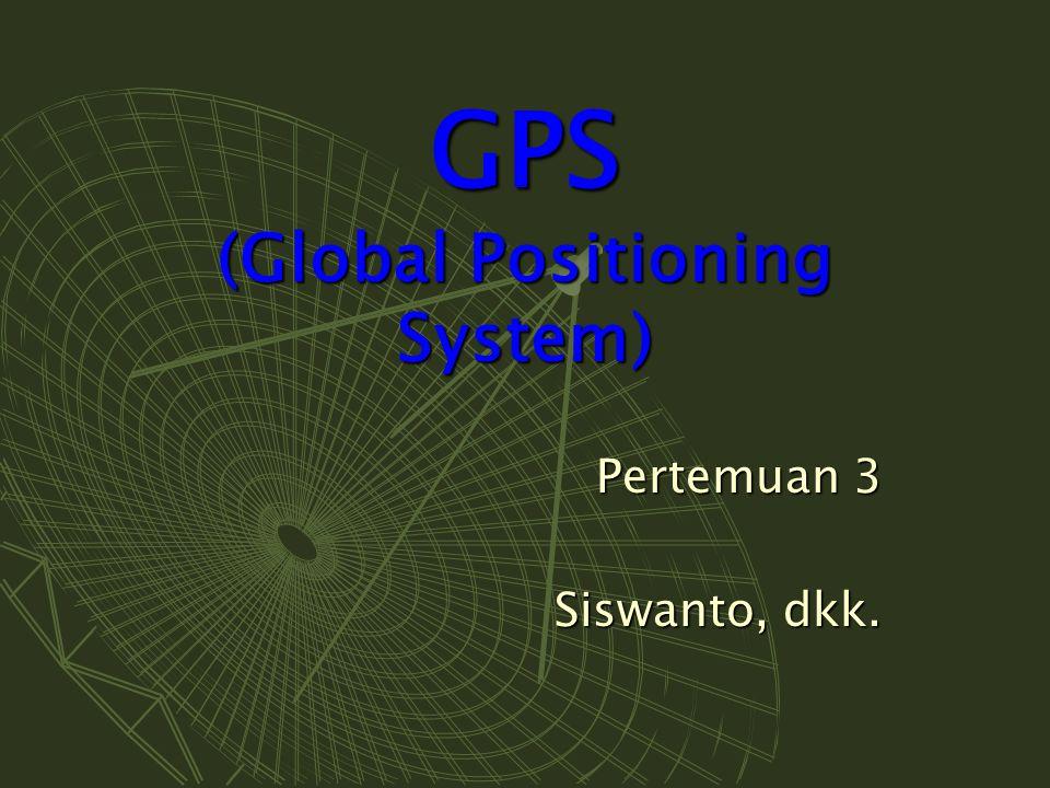 GPS (Global Positioning System) Pertemuan 3 Siswanto, dkk.