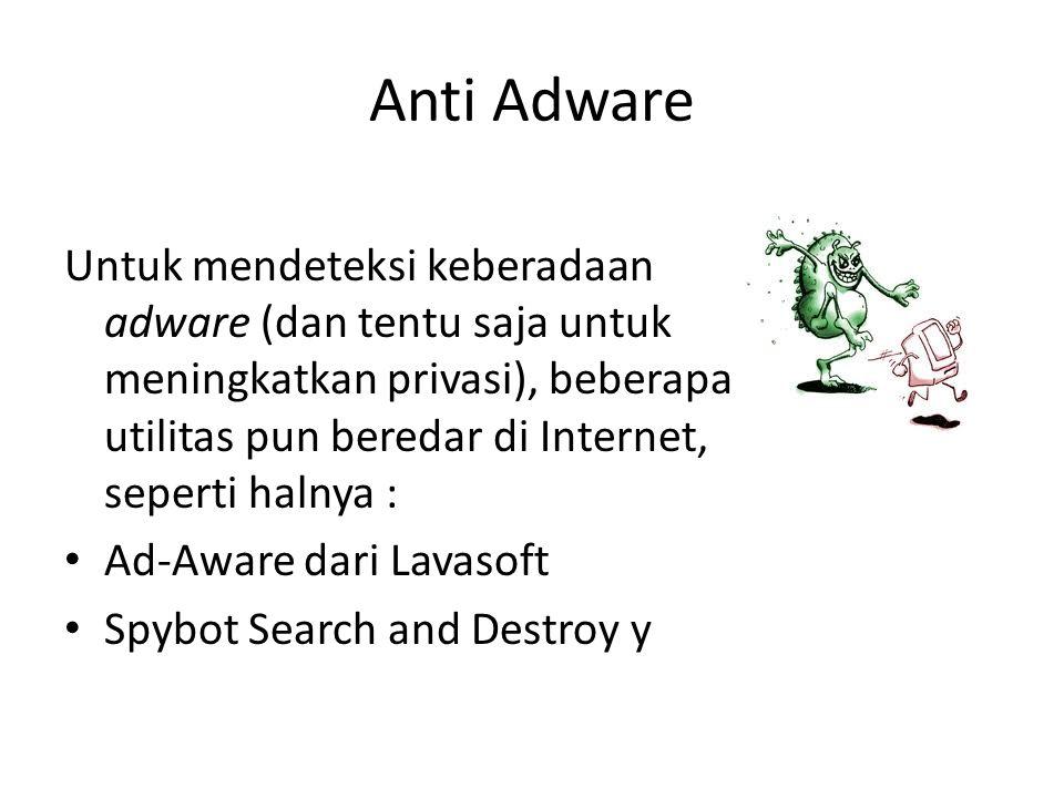 Anti Adware Untuk mendeteksi keberadaan adware (dan tentu saja untuk meningkatkan privasi), beberapa utilitas pun beredar di Internet, seperti halnya : Ad-Aware dari Lavasoft Spybot Search and Destroy y