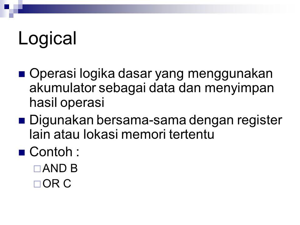Logical Operasi logika dasar yang menggunakan akumulator sebagai data dan menyimpan hasil operasi Digunakan bersama-sama dengan register lain atau lok