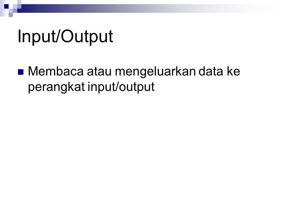Input/Output Membaca atau mengeluarkan data ke perangkat input/output