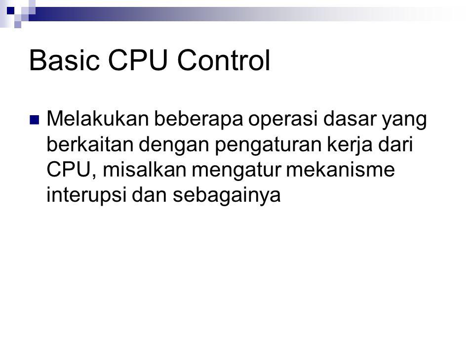 Basic CPU Control Melakukan beberapa operasi dasar yang berkaitan dengan pengaturan kerja dari CPU, misalkan mengatur mekanisme interupsi dan sebagain