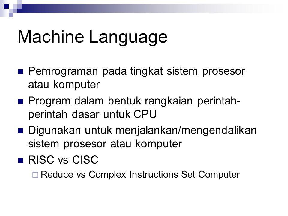 Machine Language Pemrograman pada tingkat sistem prosesor atau komputer Program dalam bentuk rangkaian perintah- perintah dasar untuk CPU Digunakan un