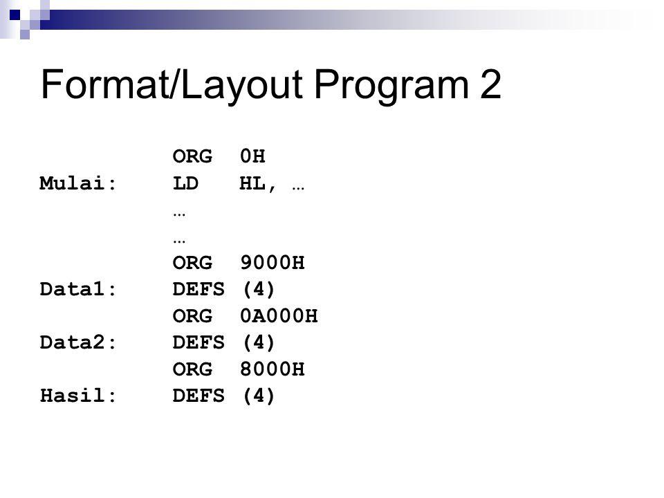 Format/Layout Program 2 ORG0H Mulai:LDHL, … … ORG9000H Data1:DEFS(4) ORG0A000H Data2:DEFS(4) ORG8000H Hasil:DEFS(4)