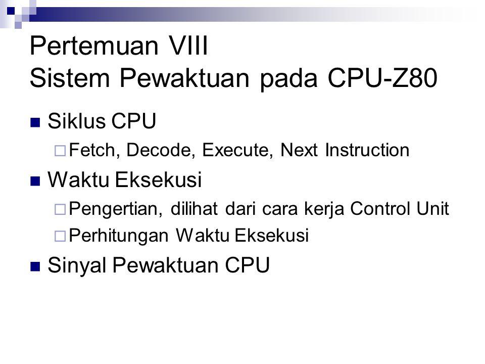 Pertemuan VIII Sistem Pewaktuan pada CPU-Z80 Siklus CPU  Fetch, Decode, Execute, Next Instruction Waktu Eksekusi  Pengertian, dilihat dari cara kerj