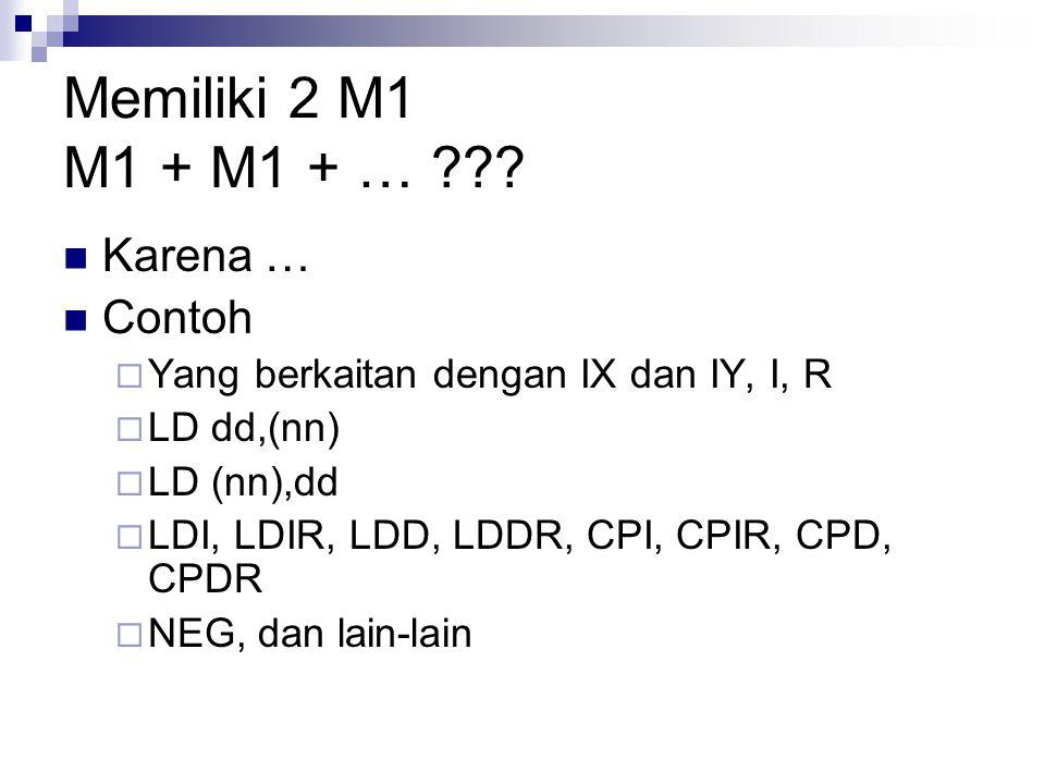Memiliki 2 M1 M1 + M1 + … ??? Karena … Contoh  Yang berkaitan dengan IX dan IY, I, R  LD dd,(nn)  LD (nn),dd  LDI, LDIR, LDD, LDDR, CPI, CPIR, CPD