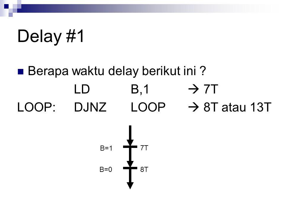 Delay #1 Berapa waktu delay berikut ini ? LDB,1  7T LOOP:DJNZLOOP  8T atau 13T 7T 8T B=1 B=0