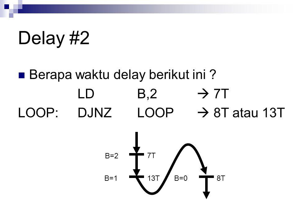 Delay #2 Berapa waktu delay berikut ini ? LDB,2  7T LOOP:DJNZLOOP  8T atau 13T 7T 13T B=2 B=18TB=0