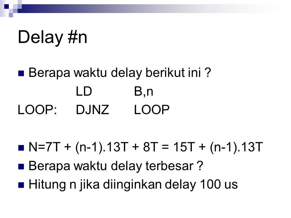 Delay #n Berapa waktu delay berikut ini ? LDB,n LOOP:DJNZLOOP N=7T + (n-1).13T + 8T = 15T + (n-1).13T Berapa waktu delay terbesar ? Hitung n jika diin