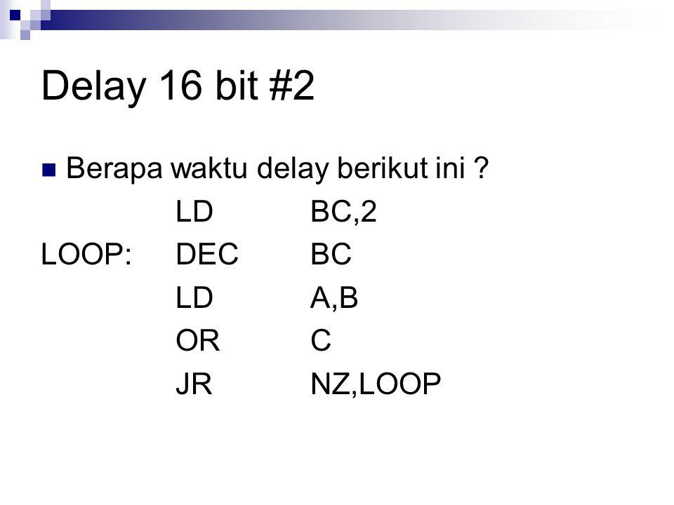 Delay 16 bit #2 Berapa waktu delay berikut ini ? LDBC,2 LOOP:DECBC LDA,B ORC JRNZ,LOOP