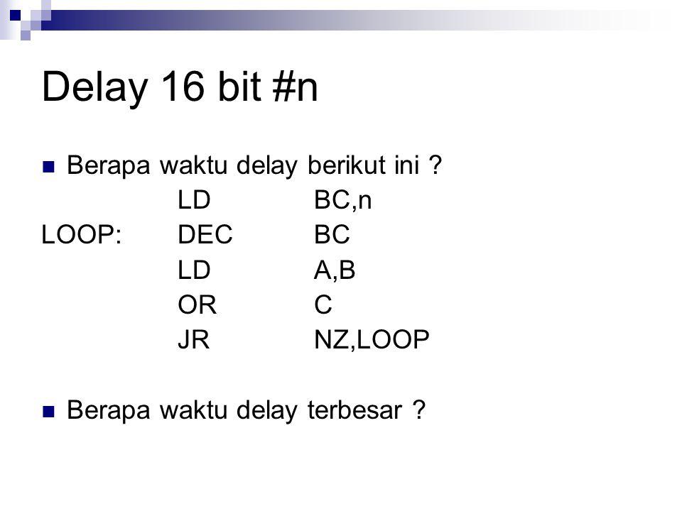 Delay 16 bit #n Berapa waktu delay berikut ini ? LDBC,n LOOP:DECBC LDA,B ORC JRNZ,LOOP Berapa waktu delay terbesar ?