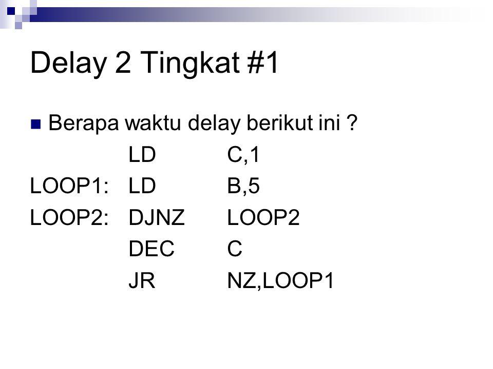 Delay 2 Tingkat #1 Berapa waktu delay berikut ini ? LDC,1 LOOP1:LDB,5 LOOP2:DJNZLOOP2 DECC JRNZ,LOOP1