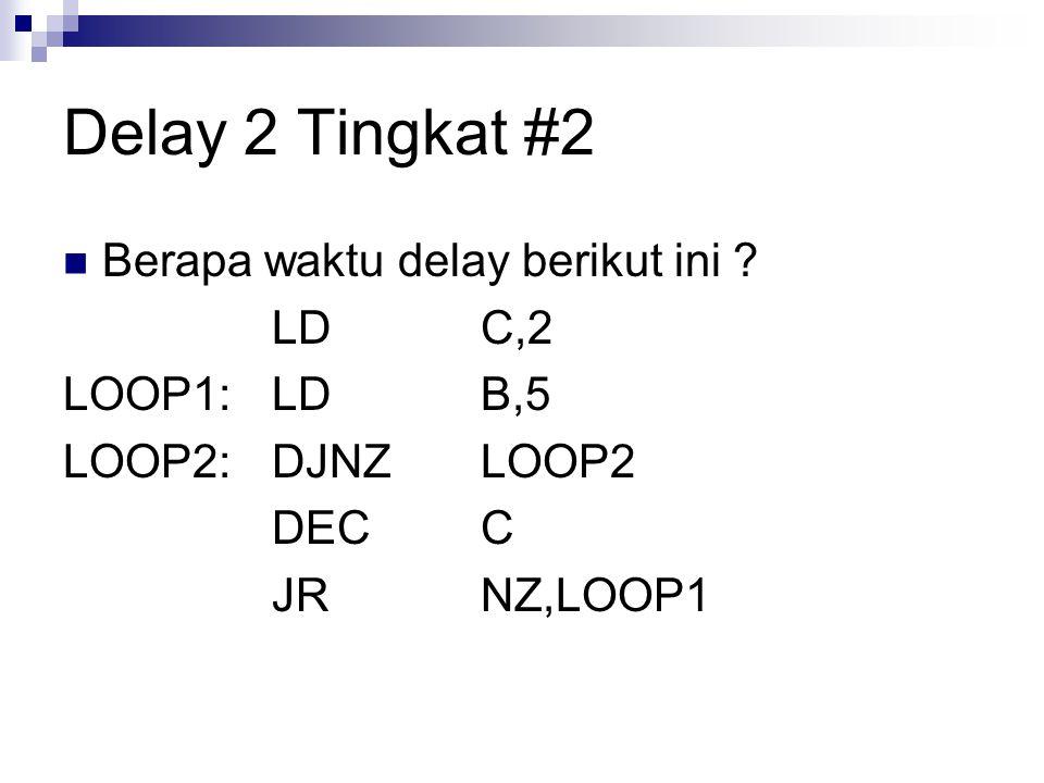 Delay 2 Tingkat #2 Berapa waktu delay berikut ini ? LDC,2 LOOP1:LDB,5 LOOP2:DJNZLOOP2 DECC JRNZ,LOOP1