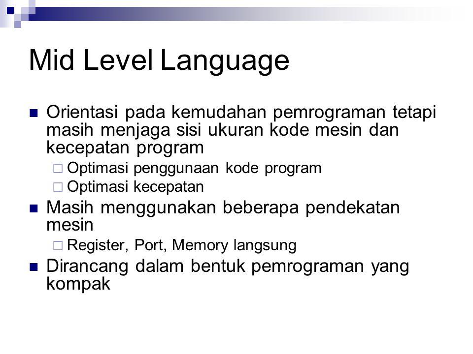 Mid Level Language Orientasi pada kemudahan pemrograman tetapi masih menjaga sisi ukuran kode mesin dan kecepatan program  Optimasi penggunaan kode p