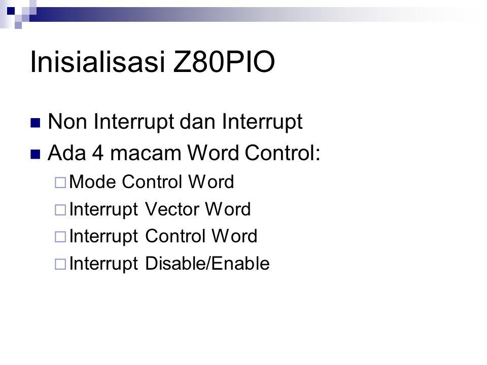 Inisialisasi Z80PIO Non Interrupt dan Interrupt Ada 4 macam Word Control:  Mode Control Word  Interrupt Vector Word  Interrupt Control Word  Inter