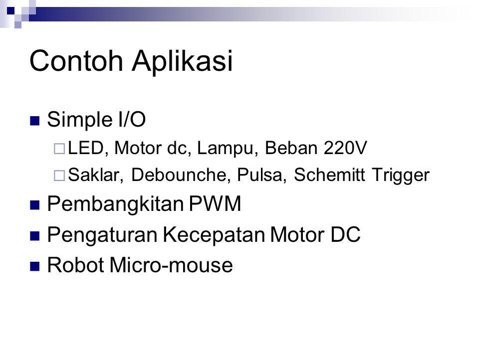 Contoh Aplikasi Simple I/O  LED, Motor dc, Lampu, Beban 220V  Saklar, Debounche, Pulsa, Schemitt Trigger Pembangkitan PWM Pengaturan Kecepatan Motor