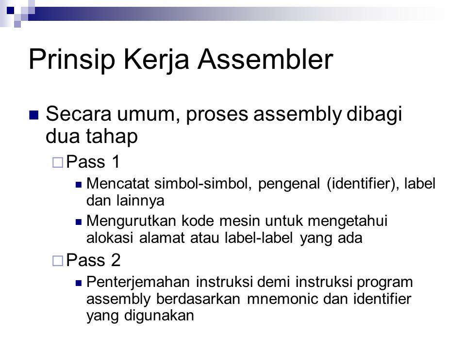 Prinsip Kerja Assembler Secara umum, proses assembly dibagi dua tahap  Pass 1 Mencatat simbol-simbol, pengenal (identifier), label dan lainnya Mengur