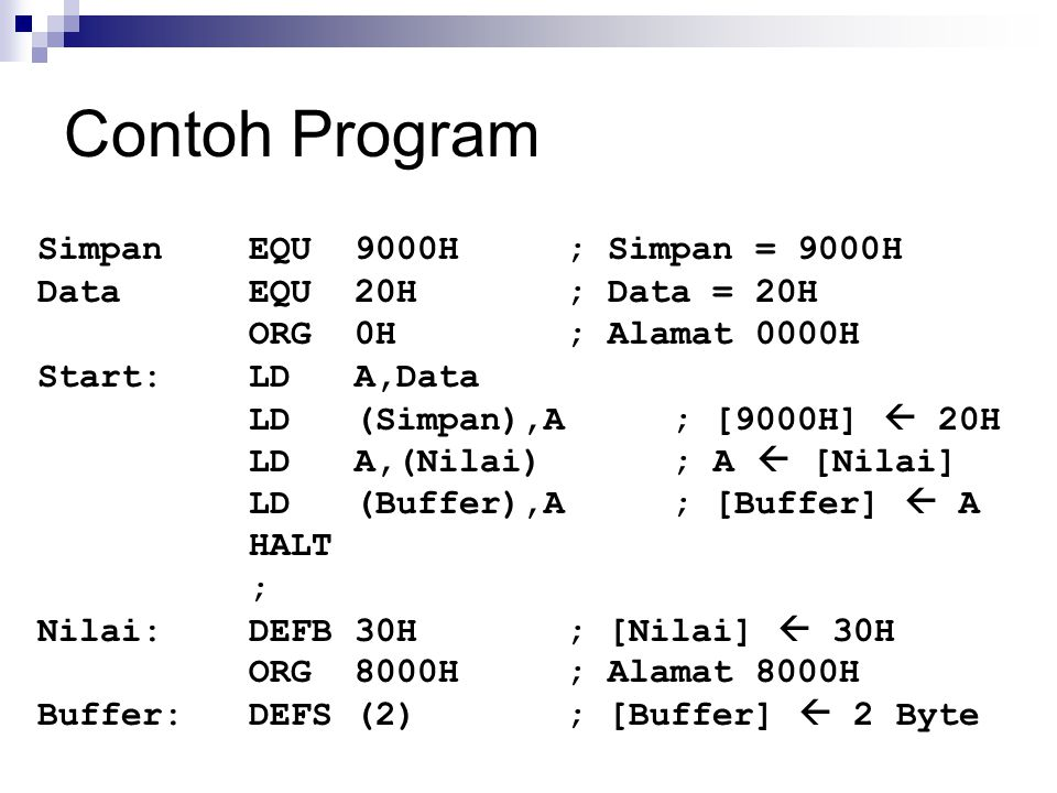 Contoh Program SimpanEQU9000H; Simpan = 9000H DataEQU20H; Data = 20H ORG0H; Alamat 0000H Start:LDA,Data LD(Simpan),A; [9000H]  20H LDA,(Nilai); A  [