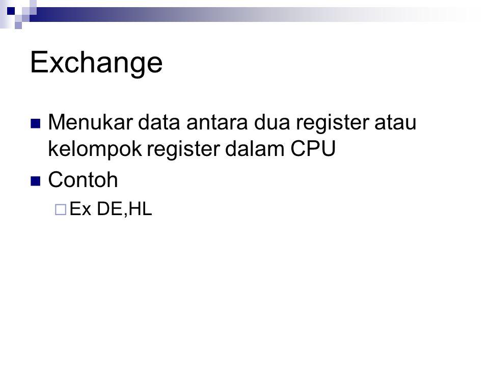 Exchange Menukar data antara dua register atau kelompok register dalam CPU Contoh  Ex DE,HL