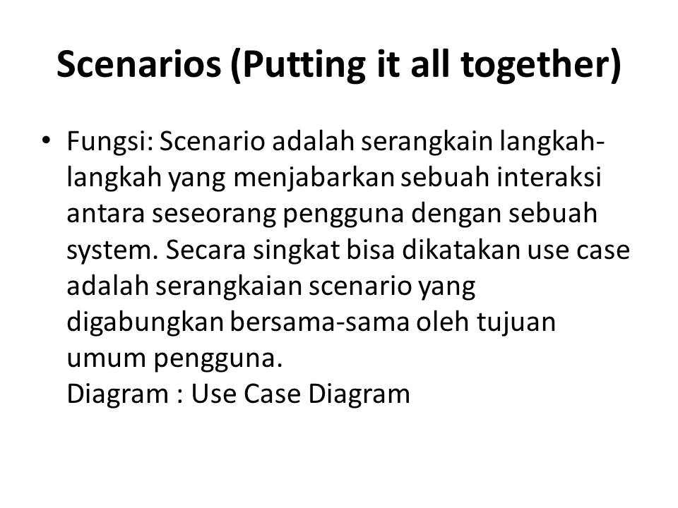 Scenarios (Putting it all together) Fungsi: Scenario adalah serangkain langkah- langkah yang menjabarkan sebuah interaksi antara seseorang pengguna de