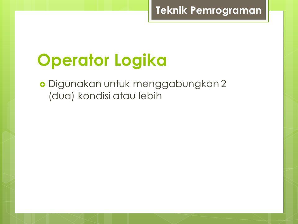 Operator Logika  Digunakan untuk menggabungkan 2 (dua) kondisi atau lebih Teknik Pemrograman