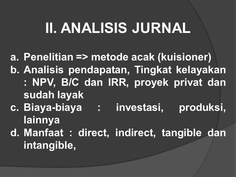 II. ANALISIS JURNAL a.Penelitian => metode acak (kuisioner) b.Analisis pendapatan, Tingkat kelayakan : NPV, B/C dan IRR, proyek privat dan sudah layak