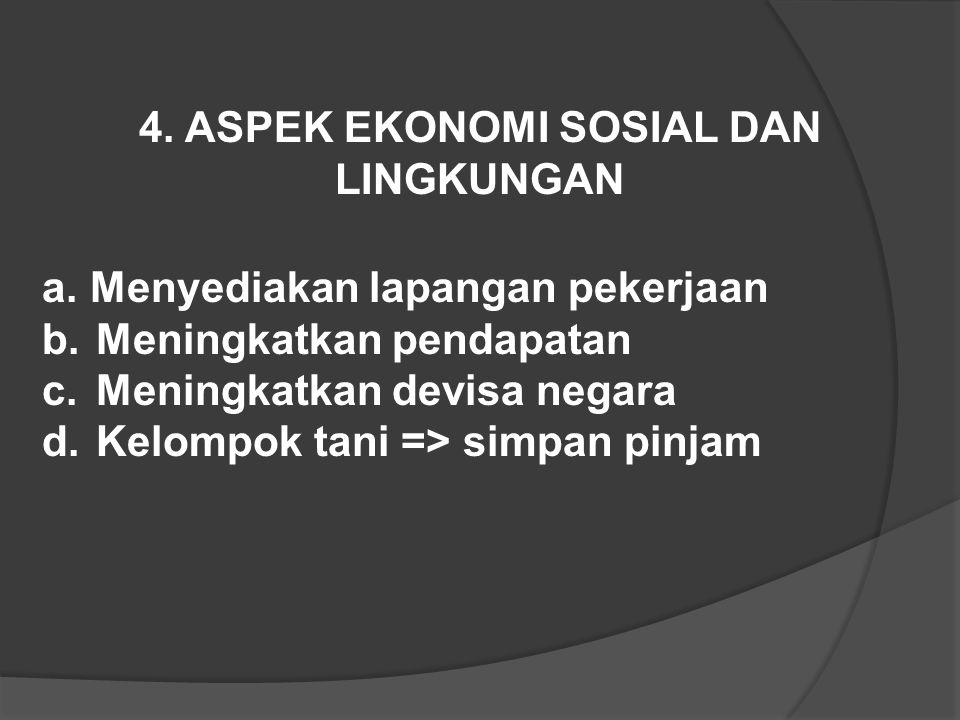 4. ASPEK EKONOMI SOSIAL DAN LINGKUNGAN a.Menyediakan lapangan pekerjaan b.Meningkatkan pendapatan c.Meningkatkan devisa negara d.Kelompok tani => simp