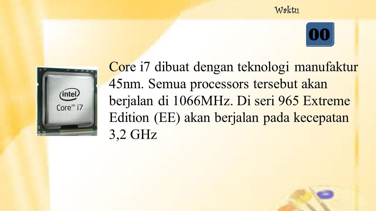 05 04 03 02 01 00 Waktu Core i7 dibuat dengan teknologi manufaktur 45nm. Semua processors tersebut akan berjalan di 1066MHz. Di seri 965 Extreme Editi