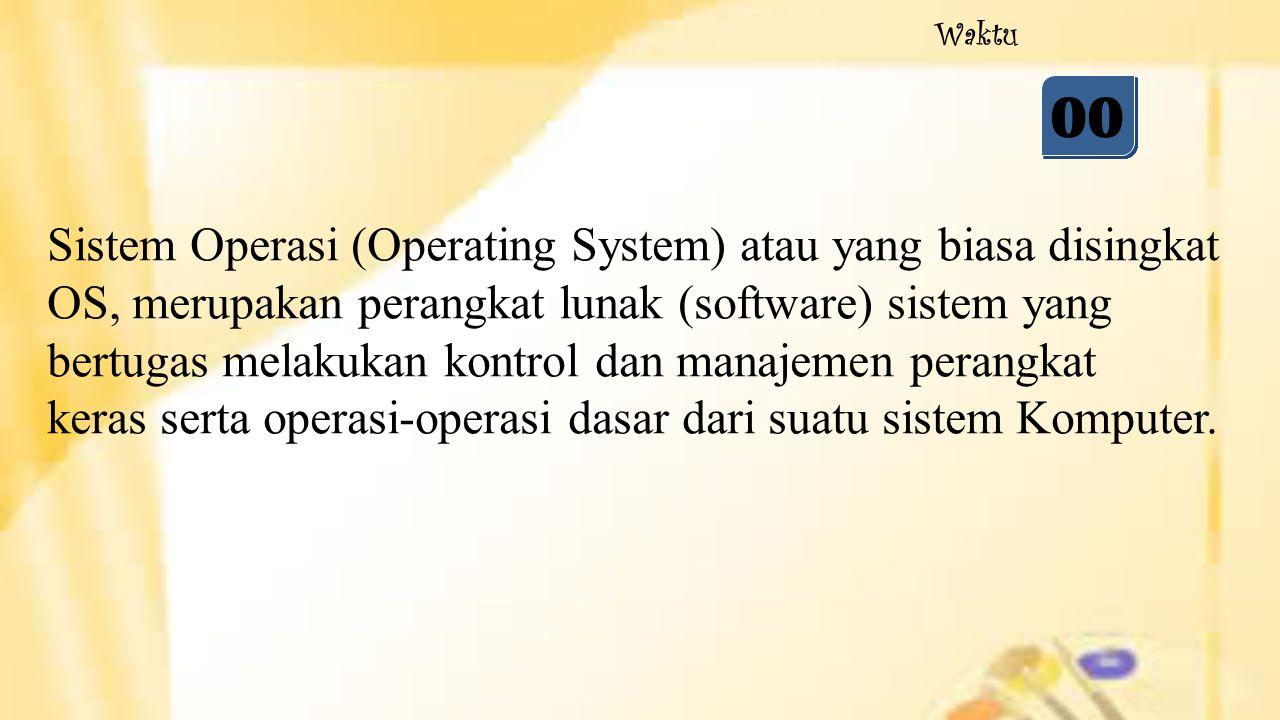 05 04 03 02 01 00 Waktu Sistem Operasi (Operating System) atau yang biasa disingkat OS, merupakan perangkat lunak (software) sistem yang bertugas mela