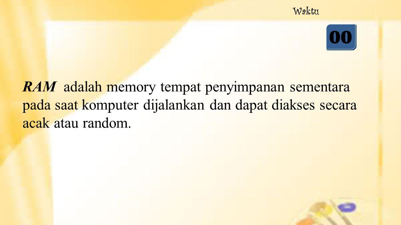 05 04 03 02 01 00 Waktu RAM adalah memory tempat penyimpanan sementara pada saat komputer dijalankan dan dapat diakses secara acak atau random.