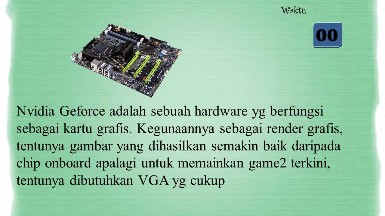 05 04 03 02 01 00 Waktu Nvidia Geforce adalah sebuah hardware yg berfungsi sebagai kartu grafis. Kegunaannya sebagai render grafis, tentunya gambar ya