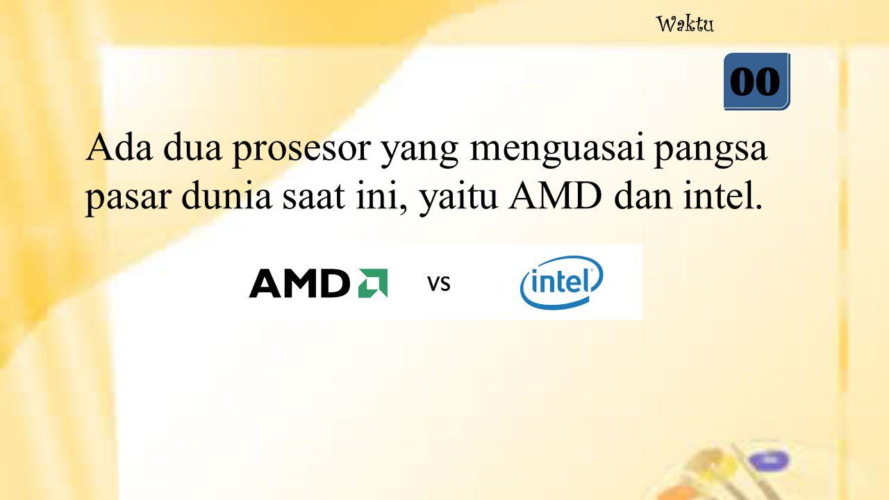 05 04 03 02 01 00 Waktu Ada dua prosesor yang menguasai pangsa pasar dunia saat ini, yaitu AMD dan intel.