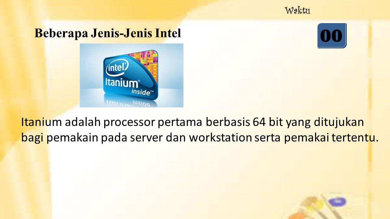 Beberapa Jenis-Jenis Intel 05 04 03 02 01 00 Waktu Itanium adalah processor pertama berbasis 64 bit yang ditujukan bagi pemakain pada server dan works