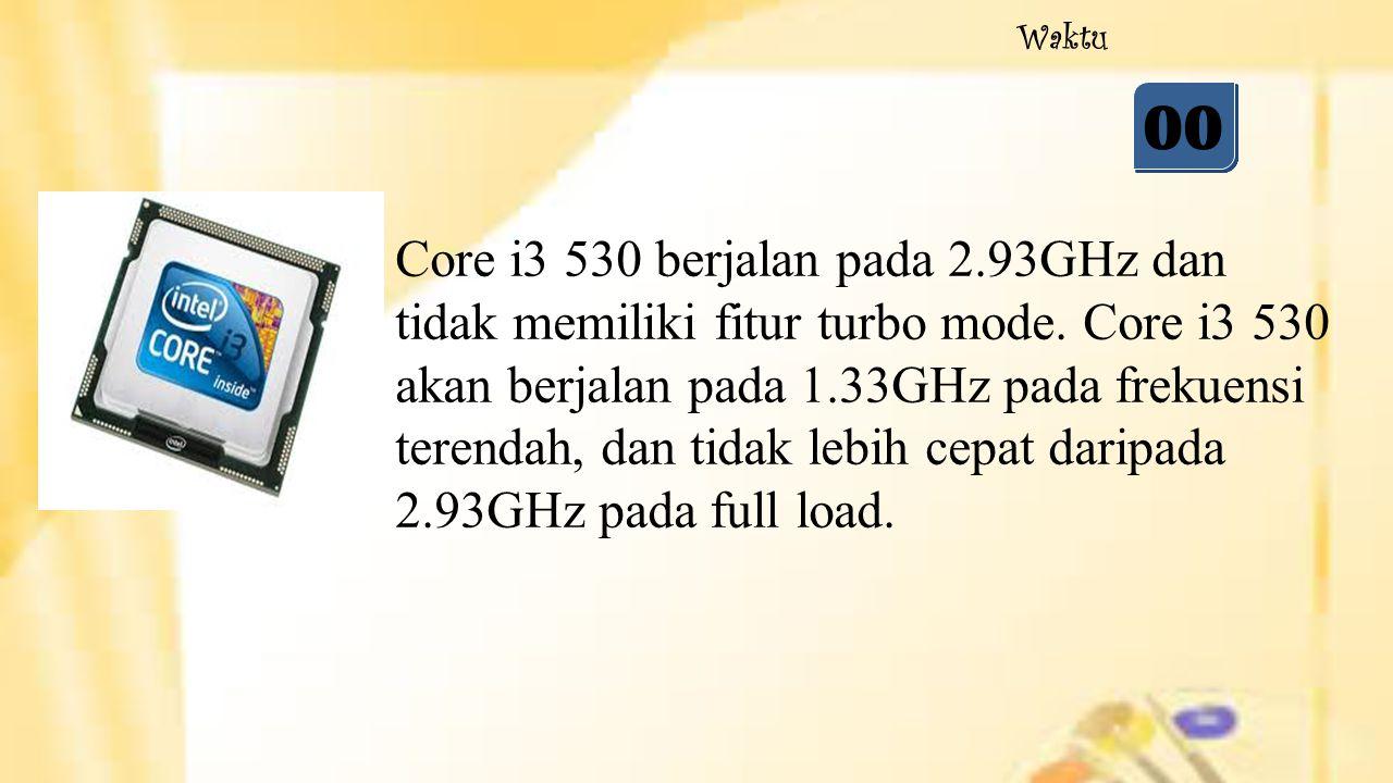 05 04 03 02 01 00 Waktu Core i3 530 berjalan pada 2.93GHz dan tidak memiliki fitur turbo mode. Core i3 530 akan berjalan pada 1.33GHz pada frekuensi t