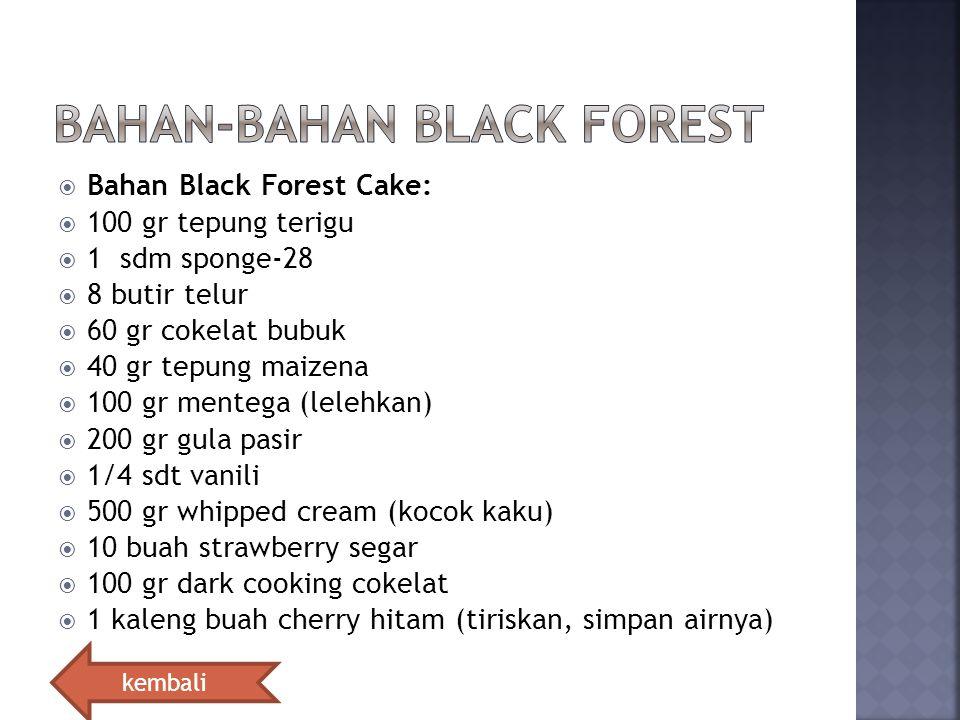  Bahan Black Forest Cake:  100 gr tepung terigu  1 sdm sponge-28  8 butir telur  60 gr cokelat bubuk  40 gr tepung maizena  100 gr mentega (lel